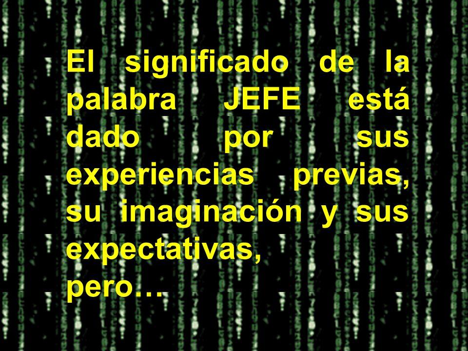 El significado de la palabra JEFE está dado por sus experiencias previas, su imaginación y sus expectativas, pero…