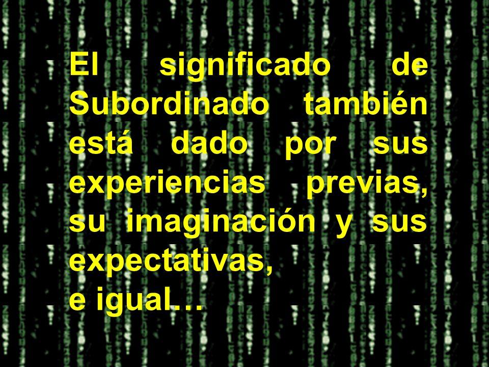 El significado de Subordinado también está dado por sus experiencias previas, su imaginación y sus expectativas, e igual…