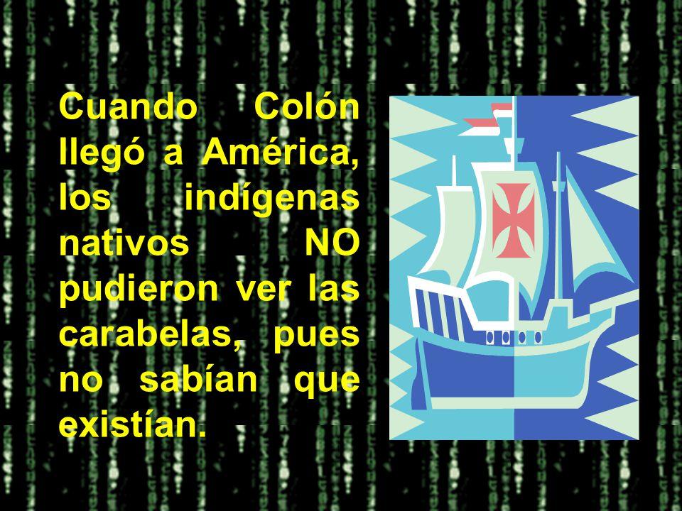 Cuando Colón llegó a América, los indígenas nativos NO pudieron ver las carabelas, pues no sabían que existían.