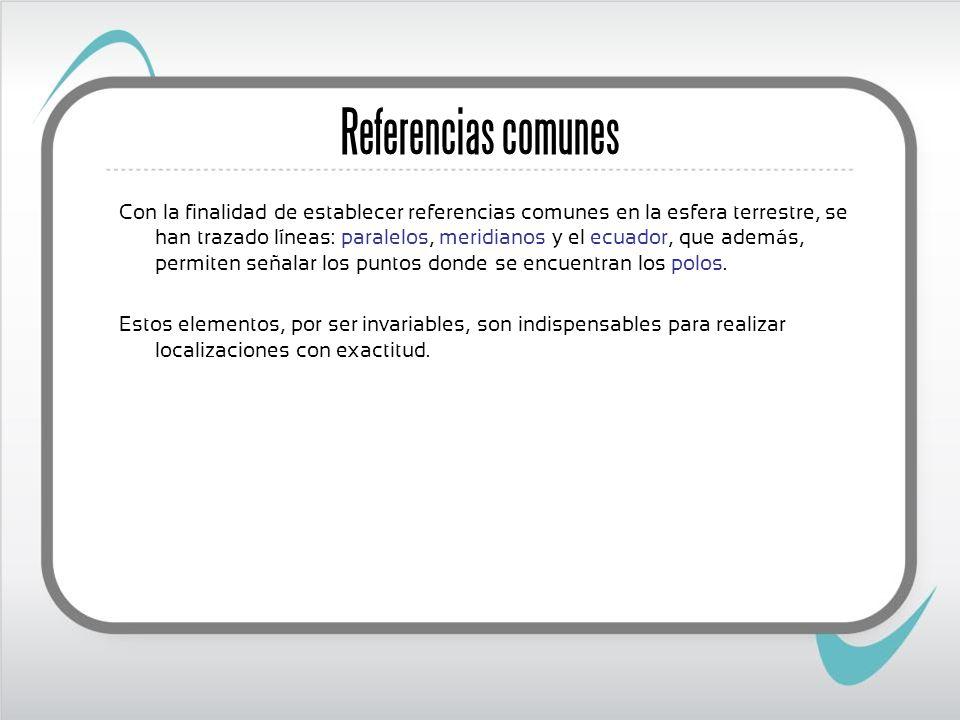 Referencias comunes Con la finalidad de establecer referencias comunes en la esfera terrestre, se han trazado líneas: paralelos, meridianos y el ecuad