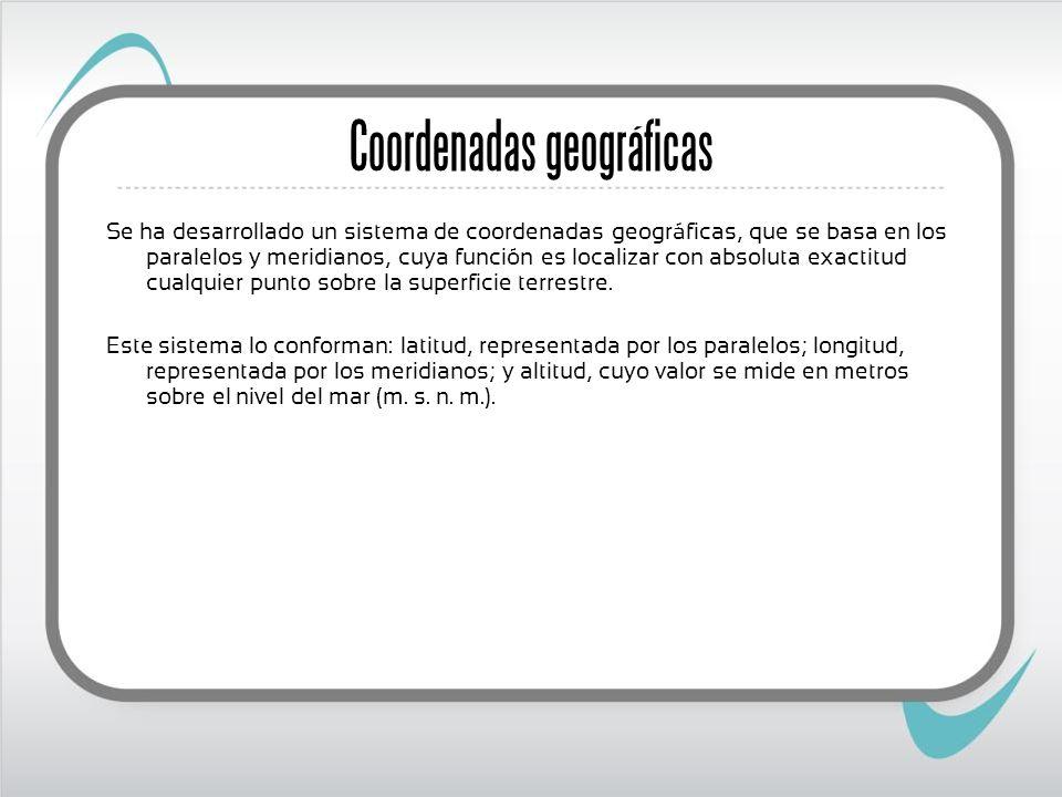 Coordenadas geográficas Se ha desarrollado un sistema de coordenadas geográficas, que se basa en los paralelos y meridianos, cuya función es localizar