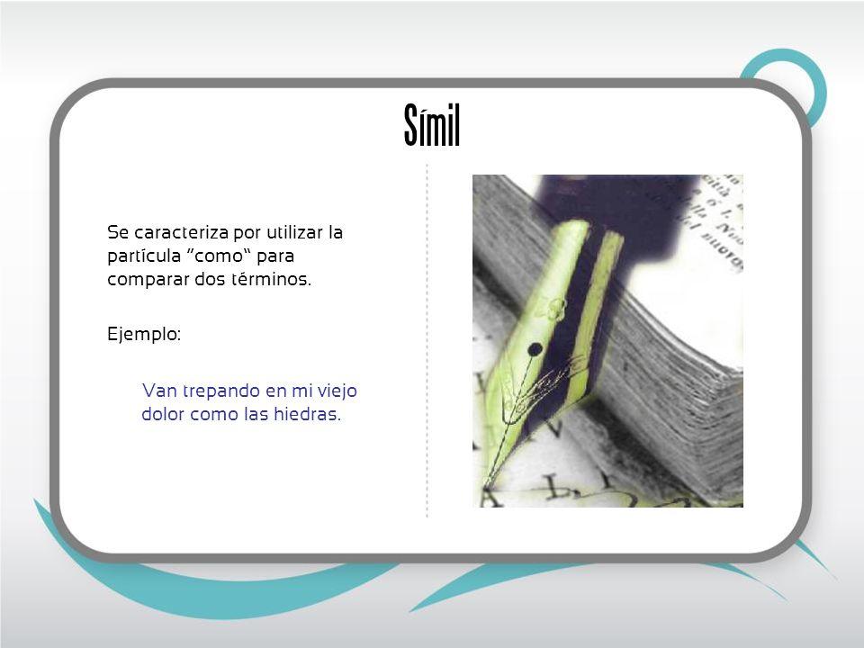 Símil Se caracteriza por utilizar la partícula como para comparar dos términos. Ejemplo: Van trepando en mi viejo dolor como las hiedras.