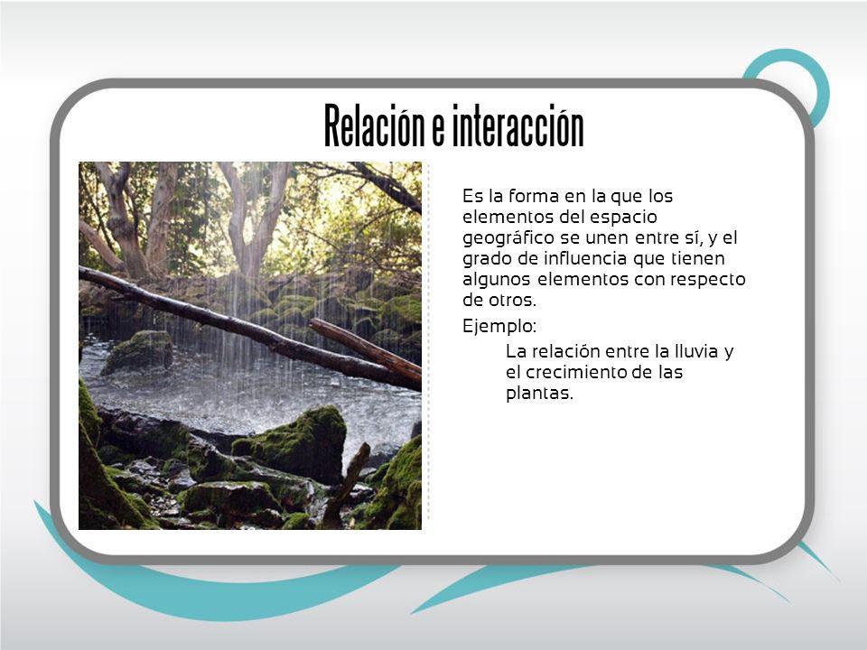 Relación e interacción Es la forma en la que los elementos del espacio geográfico se unen entre sí, y el grado de influencia que tienen algunos elementos con respecto de otros.