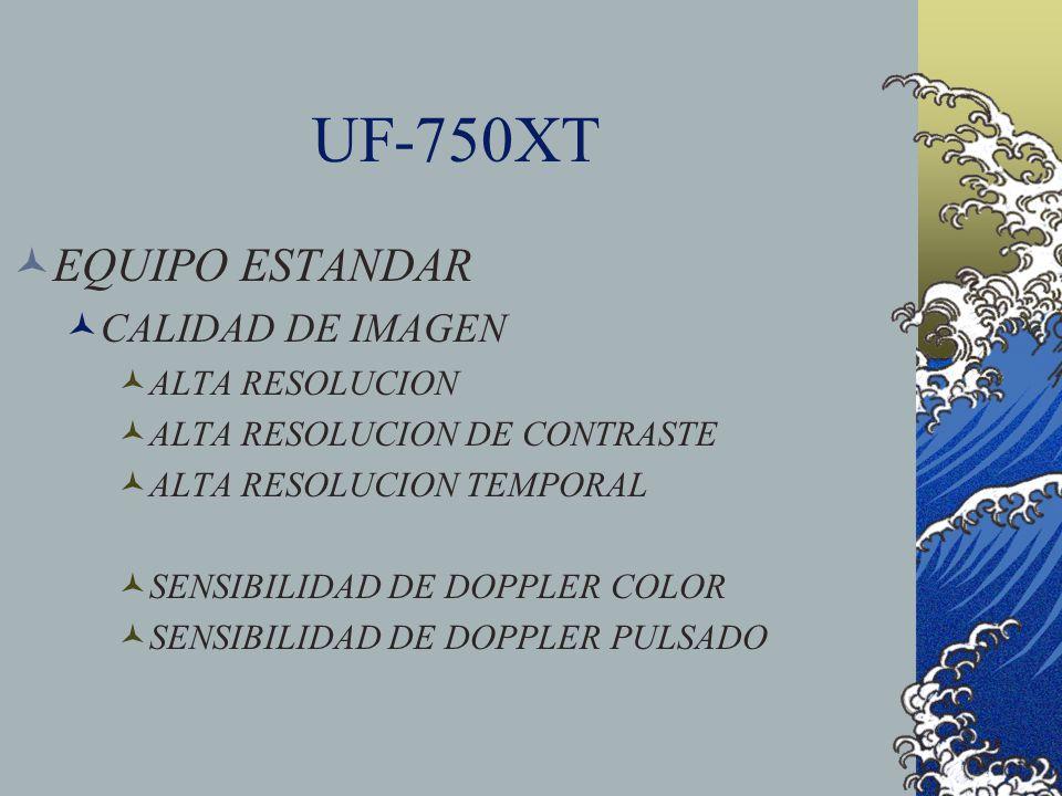 UF-750XT EQUIPO ESTANDAR CALIDAD DE IMAGEN ALTA RESOLUCION ALTA RESOLUCION DE CONTRASTE ALTA RESOLUCION TEMPORAL SENSIBILIDAD DE DOPPLER COLOR SENSIBI