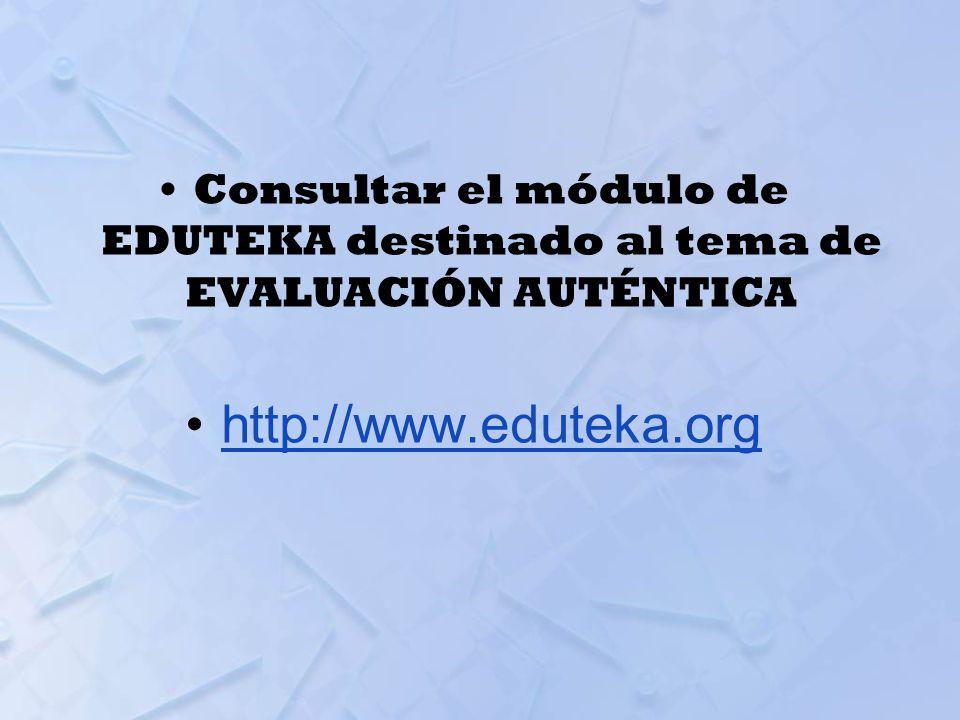 Consultar el módulo de EDUTEKA destinado al tema de EVALUACIÓN AUTÉNTICA http://www.eduteka.org