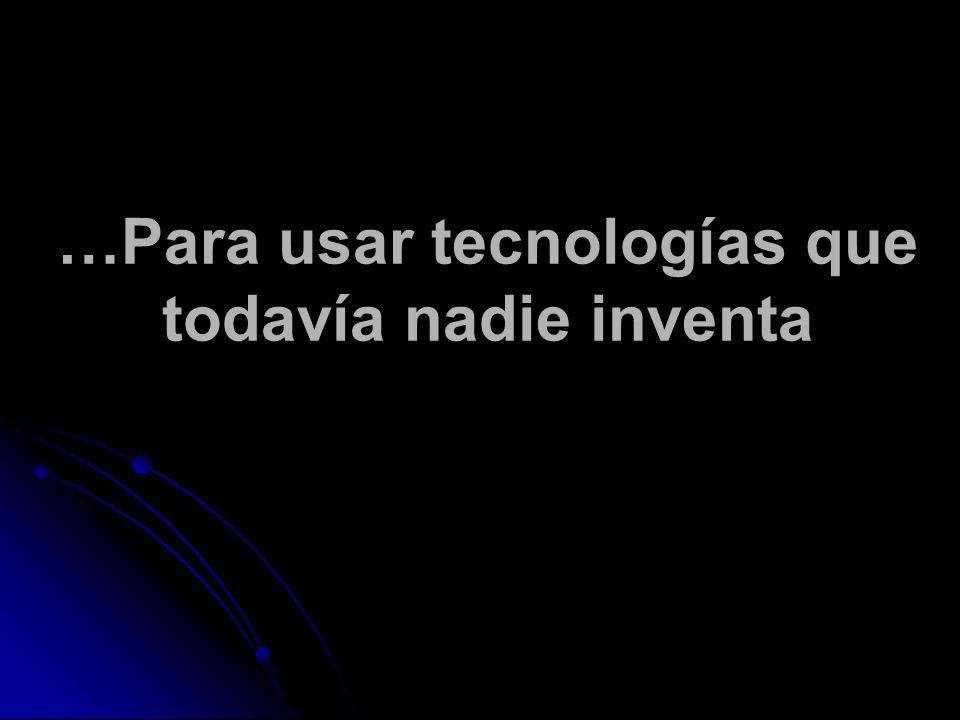 …Para usar tecnologías que todavía nadie inventa