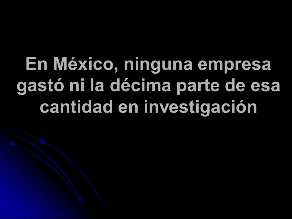 En México, ninguna empresa gastó ni la décima parte de esa cantidad en investigación