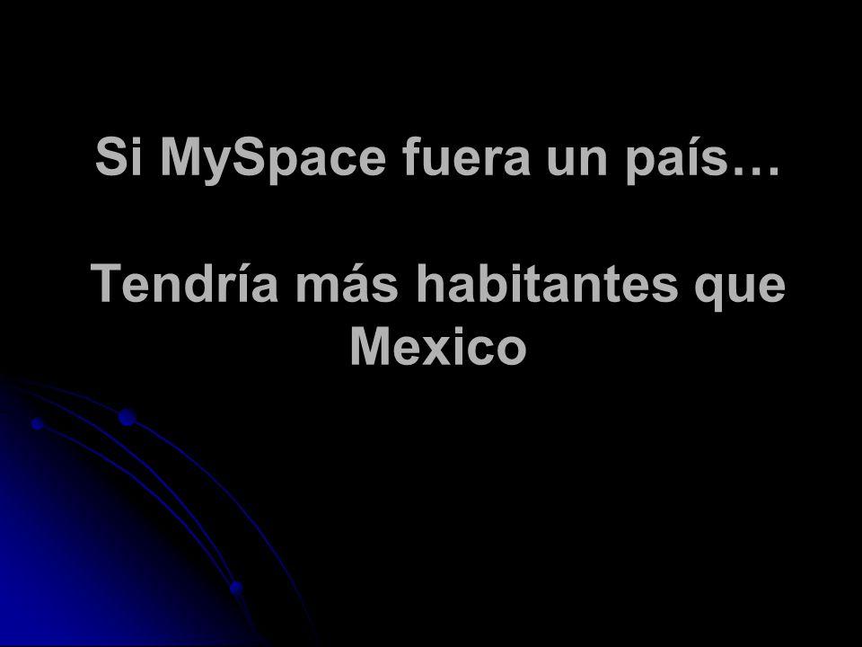 Si MySpace fuera un país… Tendría más habitantes que Mexico