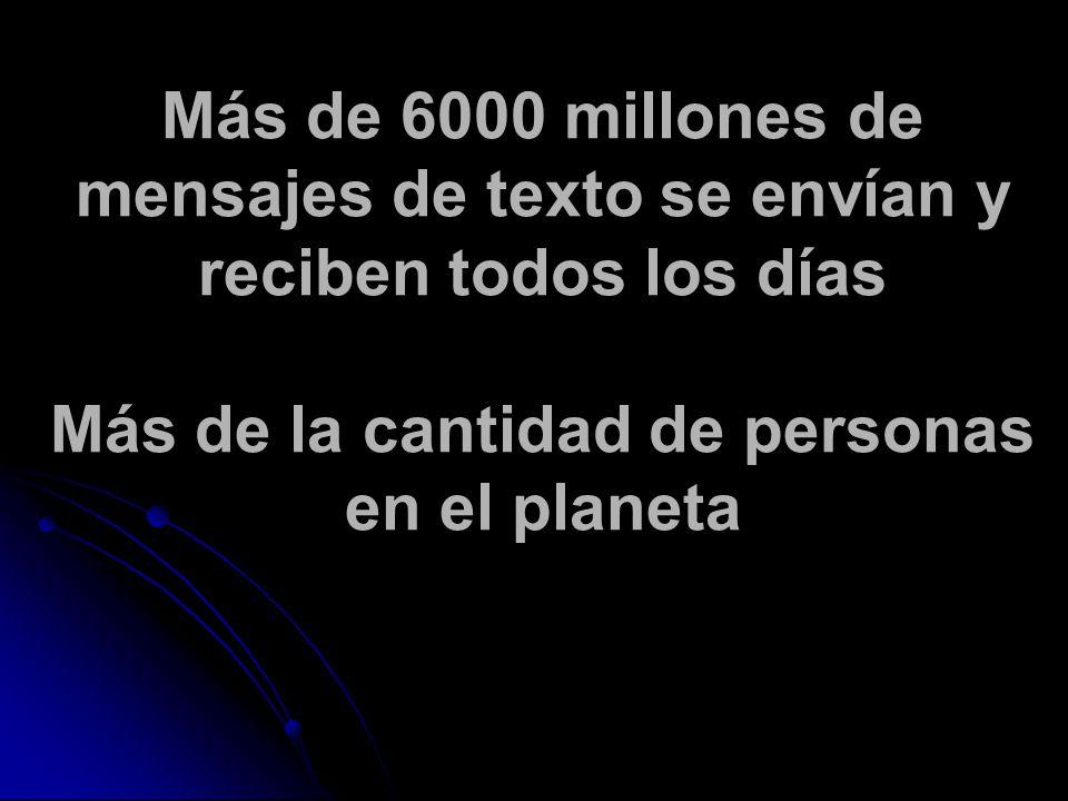Más de 6000 millones de mensajes de texto se envían y reciben todos los días Más de la cantidad de personas en el planeta