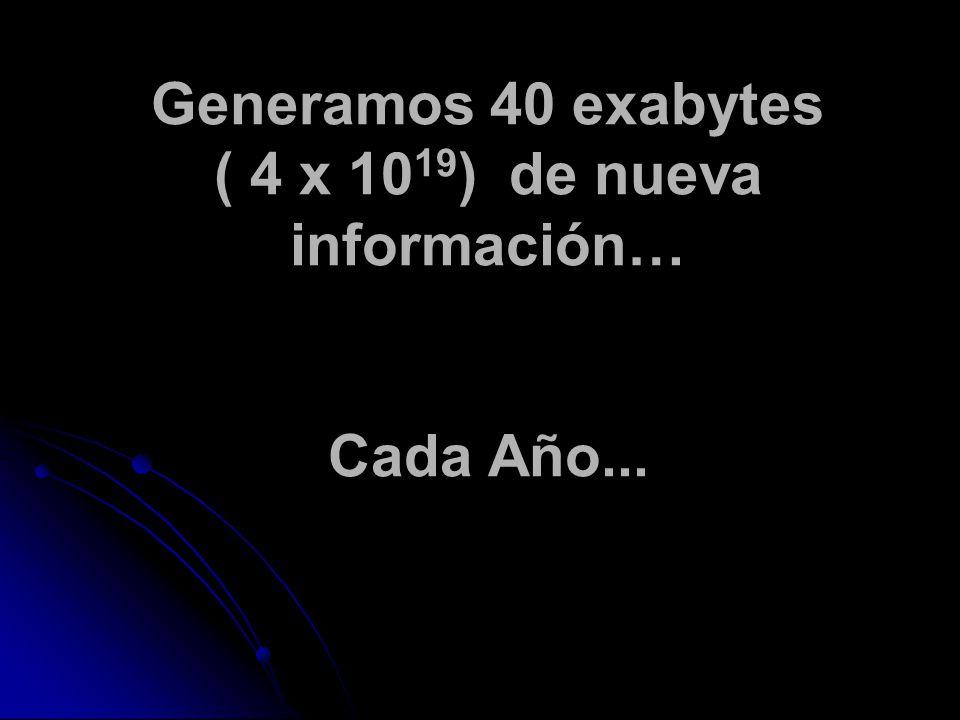 Generamos 40 exabytes ( 4 x 10 19 ) de nueva información… Cada Año...