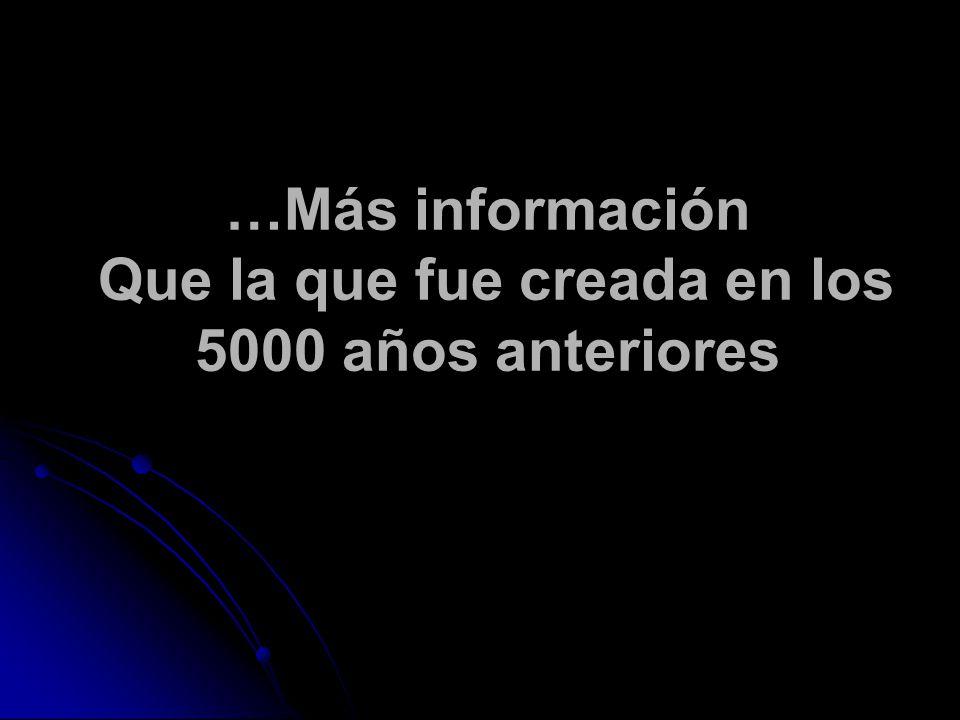 …Más información Que la que fue creada en los 5000 años anteriores