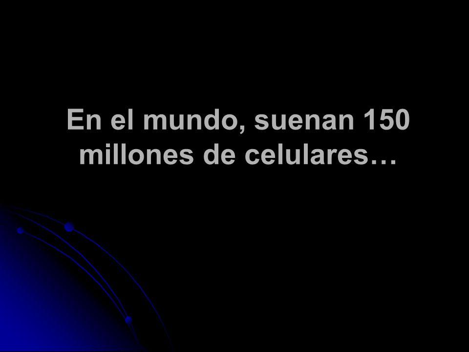En el mundo, suenan 150 millones de celulares…
