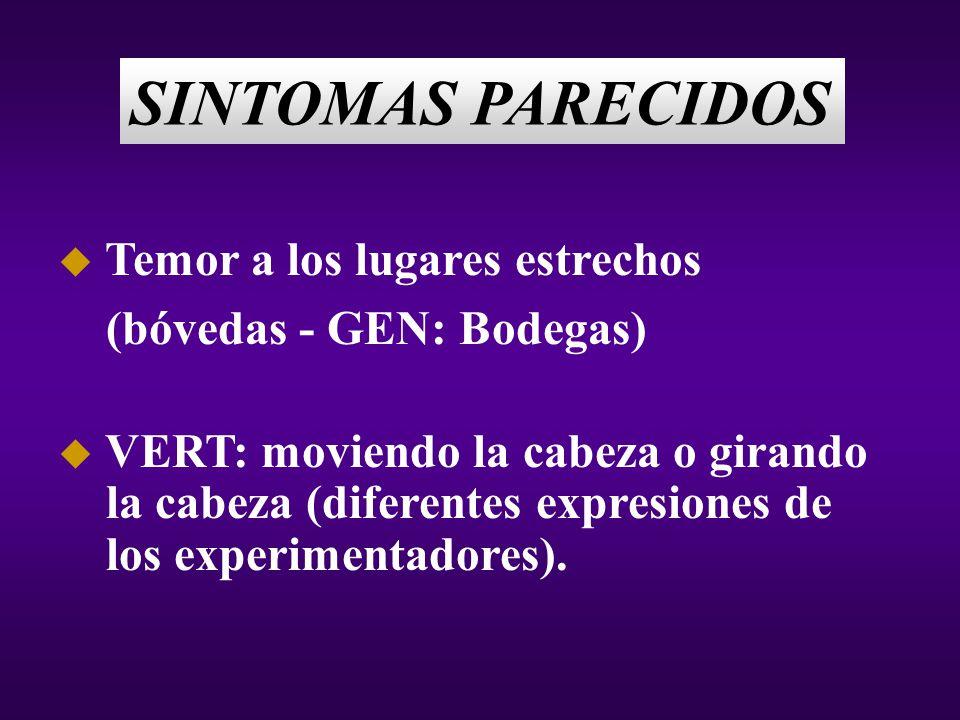 SINTOMAS PARECIDOS u Temor a los lugares estrechos (bóvedas - GEN: Bodegas) u VERT: moviendo la cabeza o girando la cabeza (diferentes expresiones de los experimentadores).