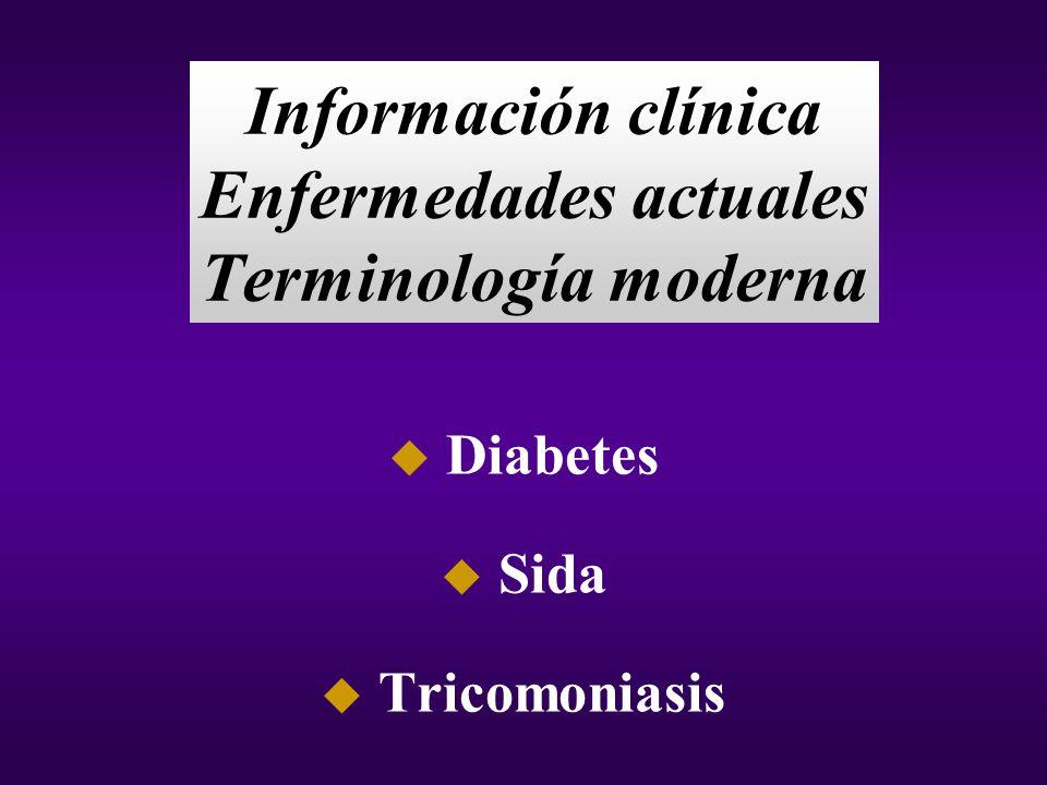 Información clínica Enfermedades actuales Terminología moderna u Diabetes u Sida u Tricomoniasis