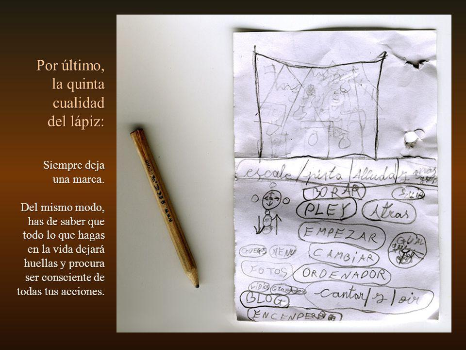 Cuarta cualidad: Lo que realmente importa en el lápiz no es la madera ni su forma exterior, sino el grafito que lleva dentro. Por tanto, cuida siempre