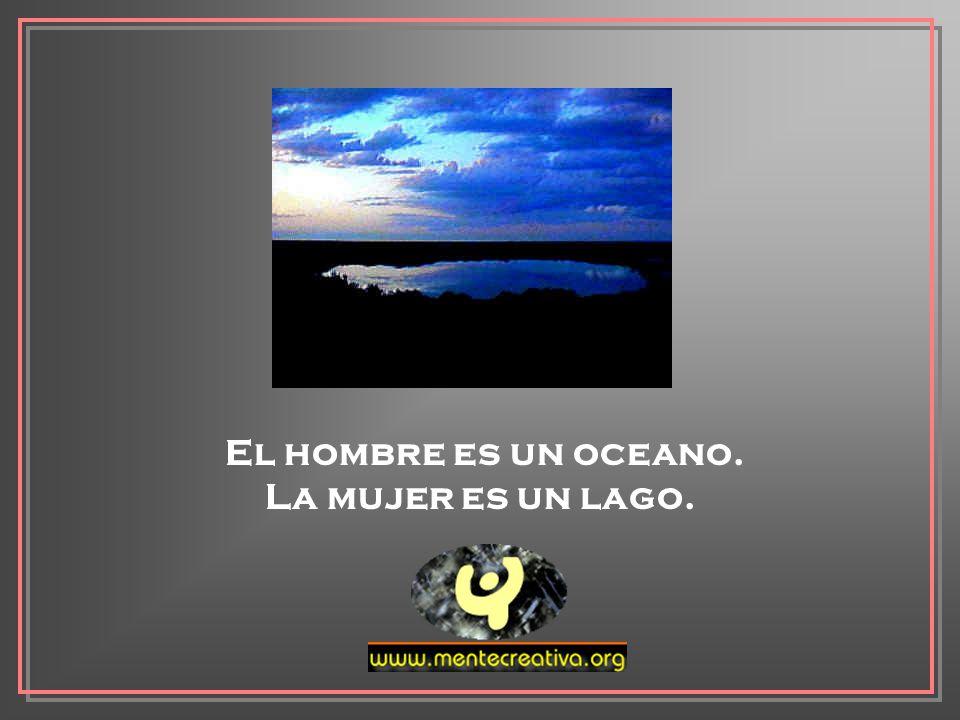 El hombre es un oceano. La mujer es un lago.