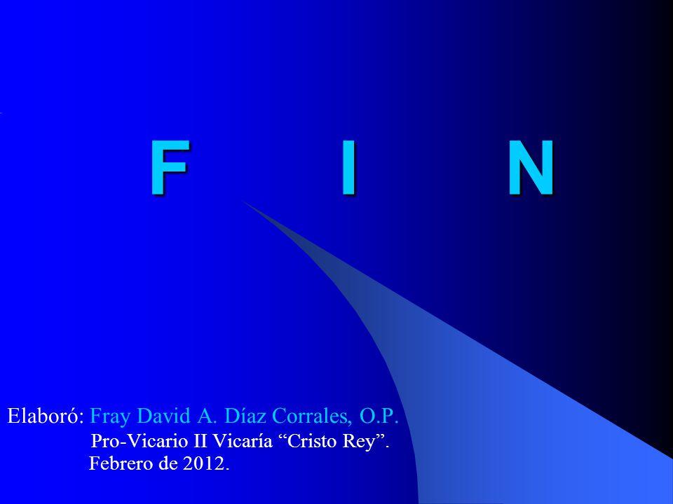 F I N Elaboró: Fray David A. Díaz Corrales, O.P. Pro-Vicario II Vicaría Cristo Rey. Febrero de 2012.