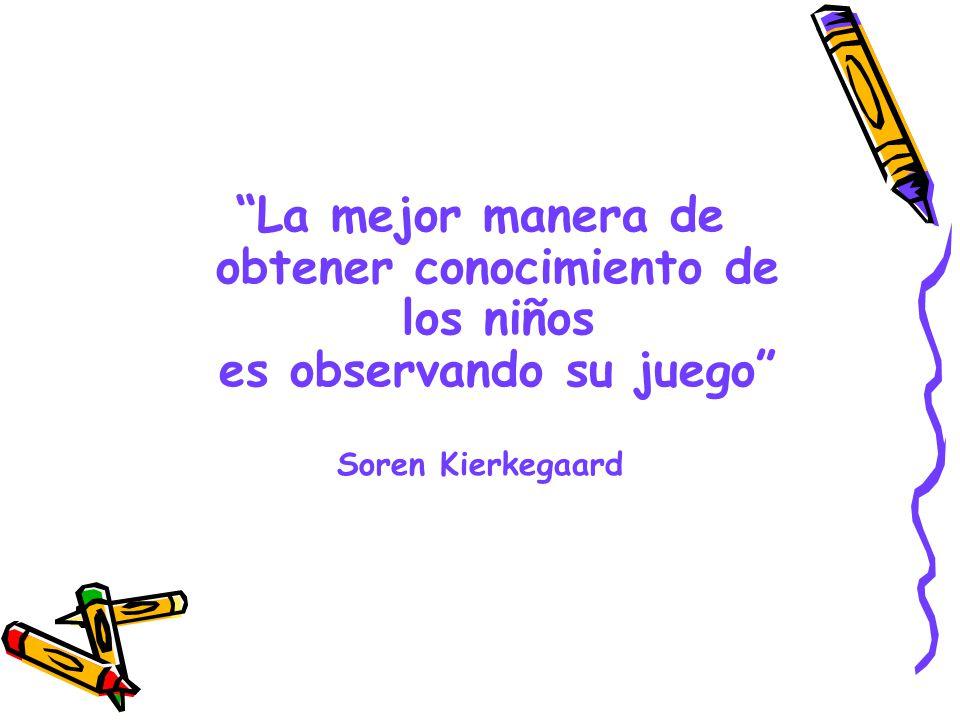 La mejor manera de obtener conocimiento de los niños es observando su juego Soren Kierkegaard