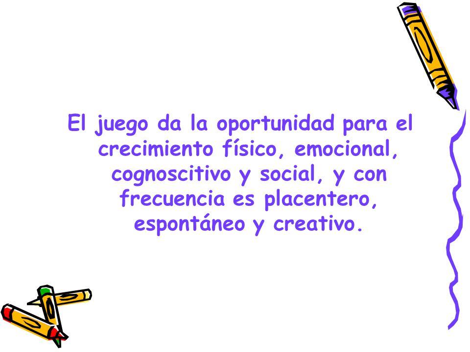 El juego da la oportunidad para el crecimiento físico, emocional, cognoscitivo y social, y con frecuencia es placentero, espontáneo y creativo.