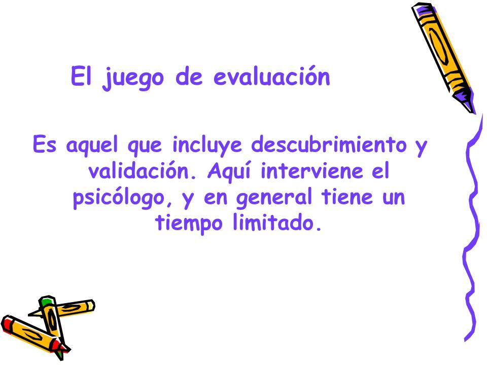 El juego de evaluación Es aquel que incluye descubrimiento y validación. Aquí interviene el psicólogo, y en general tiene un tiempo limitado.