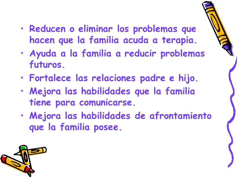 Reducen o eliminar los problemas que hacen que la familia acuda a terapia. Ayuda a la familia a reducir problemas futuros. Fortalece las relaciones pa