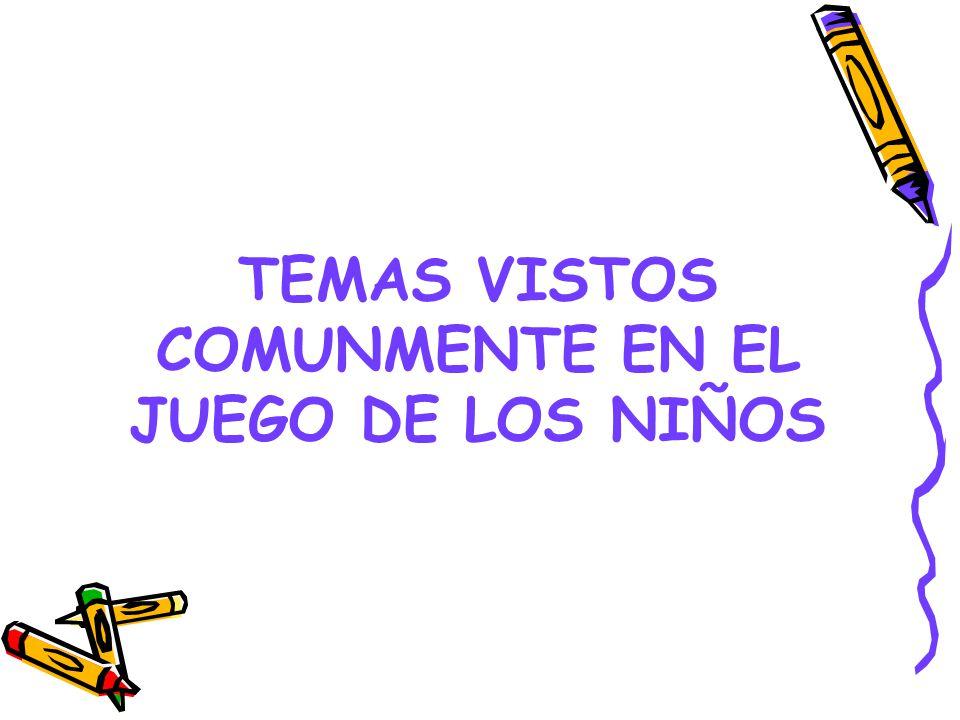TEMAS VISTOS COMUNMENTE EN EL JUEGO DE LOS NIÑOS