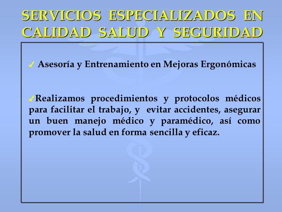 SERVICIOS ESPECIALIZADOS EN CALIDAD SALUD Y SEGURIDAD 4 4 Asesoría y Entrenamiento en Mejoras Ergonómicas 4 4 Realizamos procedimientos y protocolos m