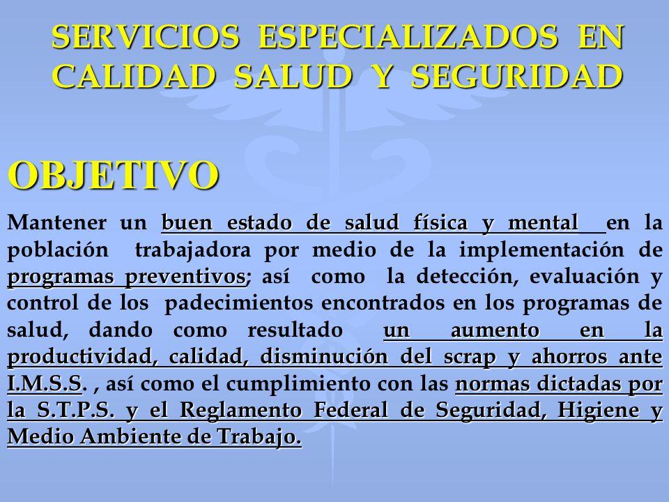 SERVICIOS ESPECIALIZADOS EN CALIDAD SALUD Y SEGURIDAD SERVICIOS DE OUT-SOURCING EN COBERTURA DEL SERVICO MEDICO SEGURIDAD INDUSTRIAL Y PREVENCION DE RIESGOS 4 4 Medicina Ocupacional 4 4 Exámenes Médicos de Ingreso, Periódicos y Especiales 4 4 Exámenes Médicos a Ejecutivos 4 4 Exámenes Médicos a Gruístas, Montacarguístas, Fogoneros, Operadores de Equipo Móvil y Transportistas 4 4 Atención al Enfermo y al Accidentado 4 4 Audiometrías 4 4 Espirometrías 4 4 Inmunizaciones 4 4 Exámenes de Laboratorio, Radiografías y Ecosonogramas 4 4 Administración de la Seguridad