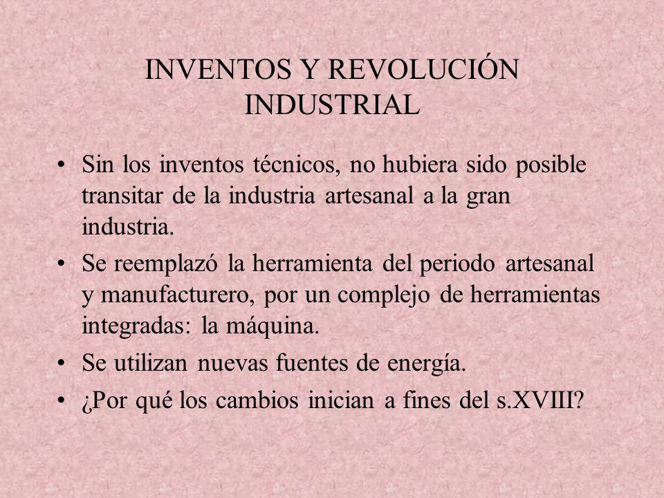 INVENTOS Y REVOLUCIÓN INDUSTRIAL Sin los inventos técnicos, no hubiera sido posible transitar de la industria artesanal a la gran industria. Se reempl
