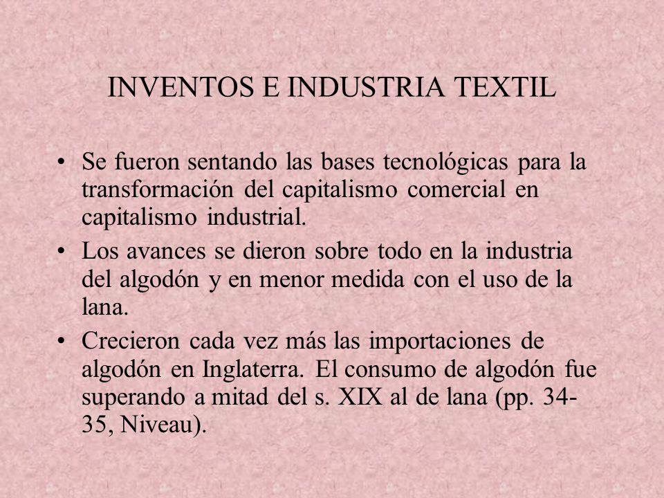 INVENTOS E INDUSTRIA TEXTIL Se fueron sentando las bases tecnológicas para la transformación del capitalismo comercial en capitalismo industrial. Los