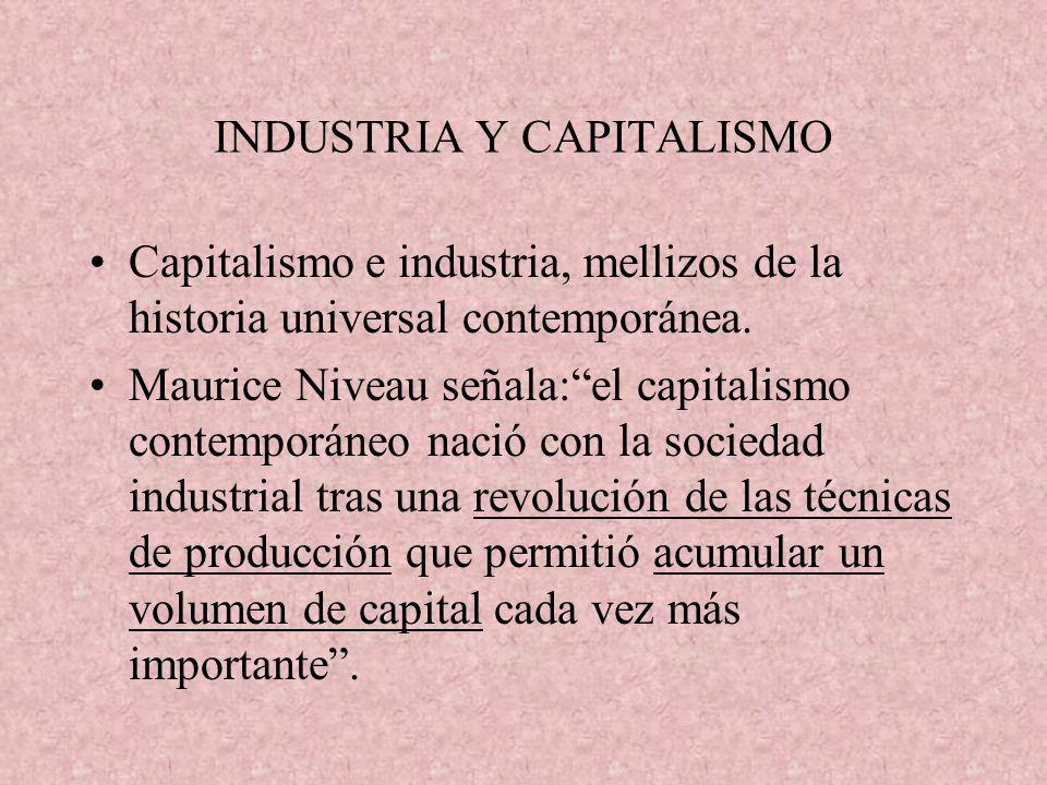 INDUSTRIA Y CAPITALISMO Capitalismo e industria, mellizos de la historia universal contemporánea. Maurice Niveau señala:el capitalismo contemporáneo n