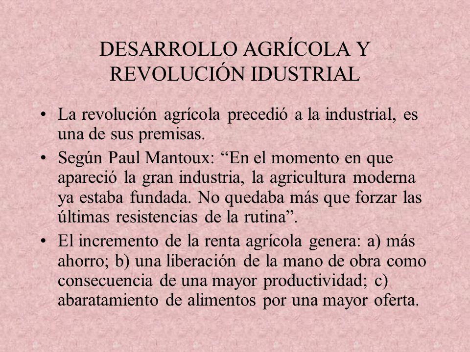 DESARROLLO AGRÍCOLA Y REVOLUCIÓN IDUSTRIAL La revolución agrícola precedió a la industrial, es una de sus premisas. Según Paul Mantoux: En el momento