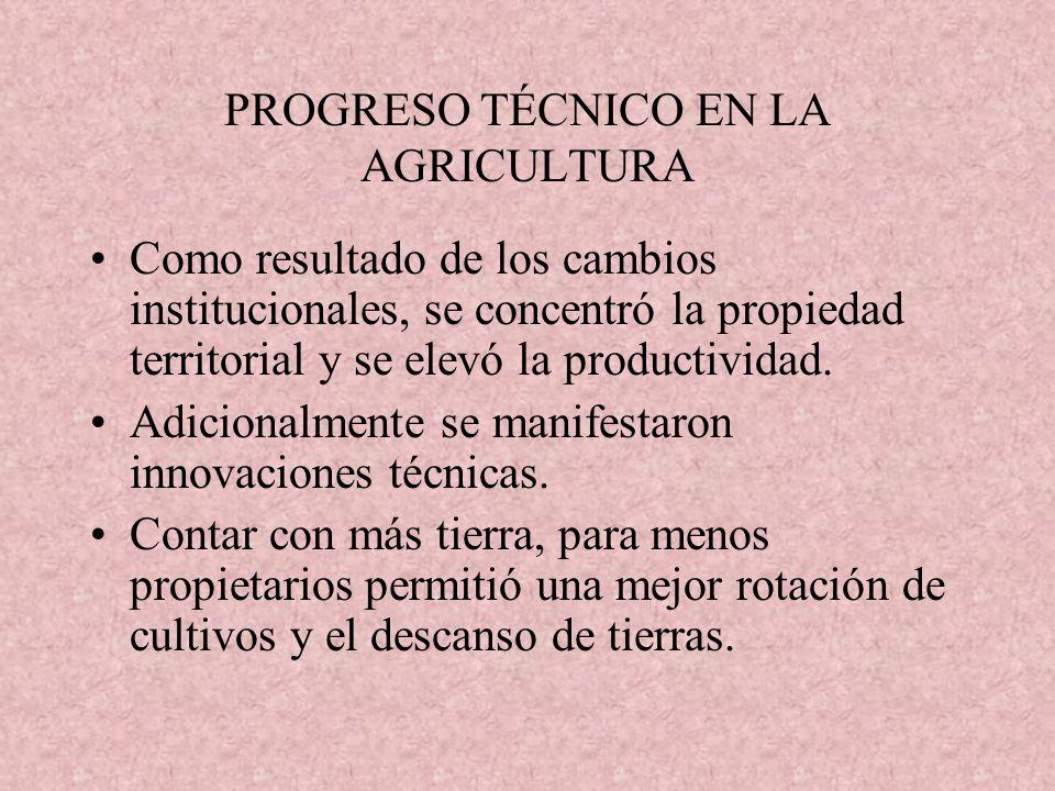 PROGRESO TÉCNICO EN LA AGRICULTURA Como resultado de los cambios institucionales, se concentró la propiedad territorial y se elevó la productividad. A