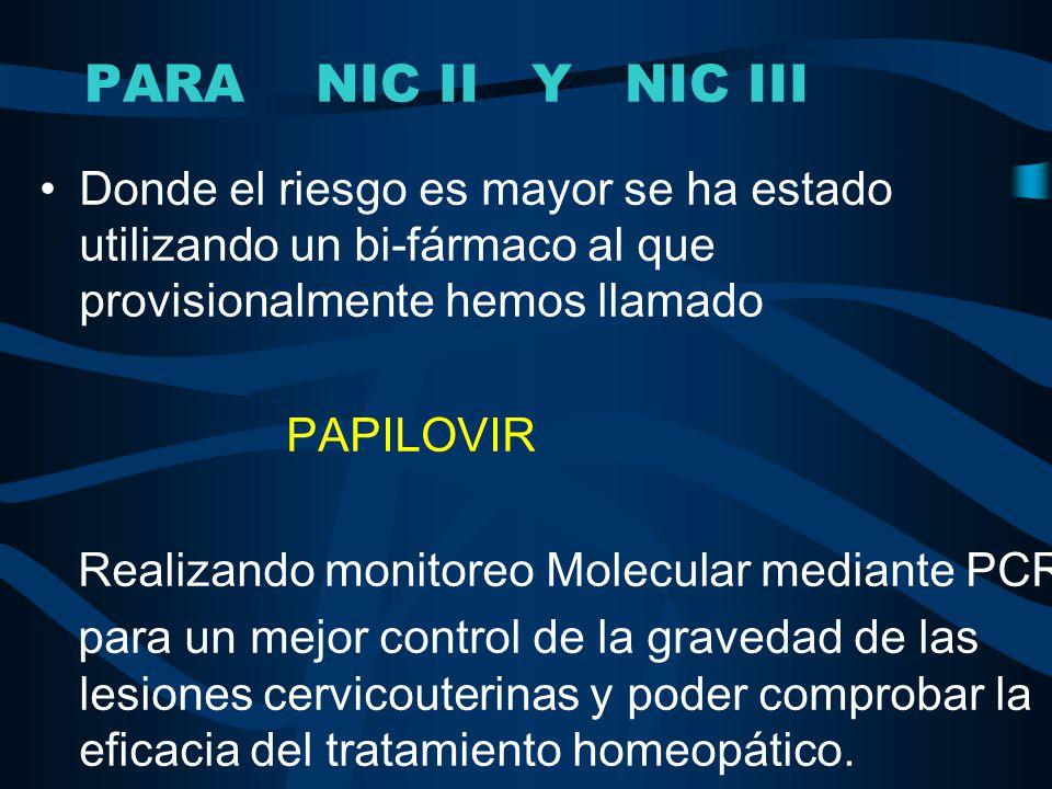 PARA NIC II Y NIC III Donde el riesgo es mayor se ha estado utilizando un bi-fármaco al que provisionalmente hemos llamado PAPILOVIR Realizando monito
