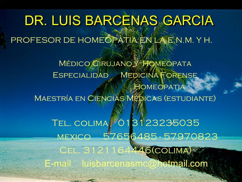 DR. LUIS BARCENAS GARCIA PROFESOR DE HOMEOPATIA EN LA E.N.M. Y H. Médico Cirujano y Homeopata Especialidad Medicina Forense Homeopatia Maestría en Cie