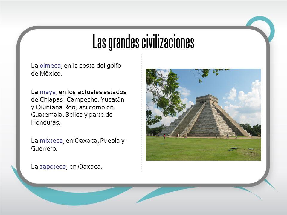 Las grandes civilizaciones La olmeca, en la costa del golfo de México. La maya, en los actuales estados de Chiapas, Campeche, Yucatán y Quintana Roo,