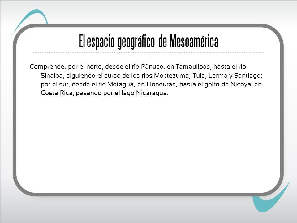 El espacio geográfico de Mesoamérica Comprende, por el norte, desde el río Pánuco, en Tamaulipas, hasta el río Sinaloa, siguiendo el curso de los ríos Moctezuma, Tula, Lerma y Santiago; por el sur, desde el río Motagua, en Honduras, hasta el golfo de Nicoya, en Costa Rica, pasando por el lago Nicaragua.