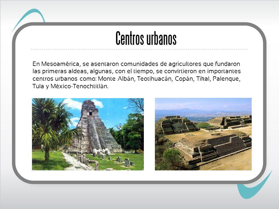 Centros urbanos En Mesoamérica, se asentaron comunidades de agricultores que fundaron las primeras aldeas, algunas, con el tiempo, se convirtieron en importantes centros urbanos como: Monte Albán, Teotihuacán, Copán, Tikal, Palenque, Tula y México-Tenochtitlán.