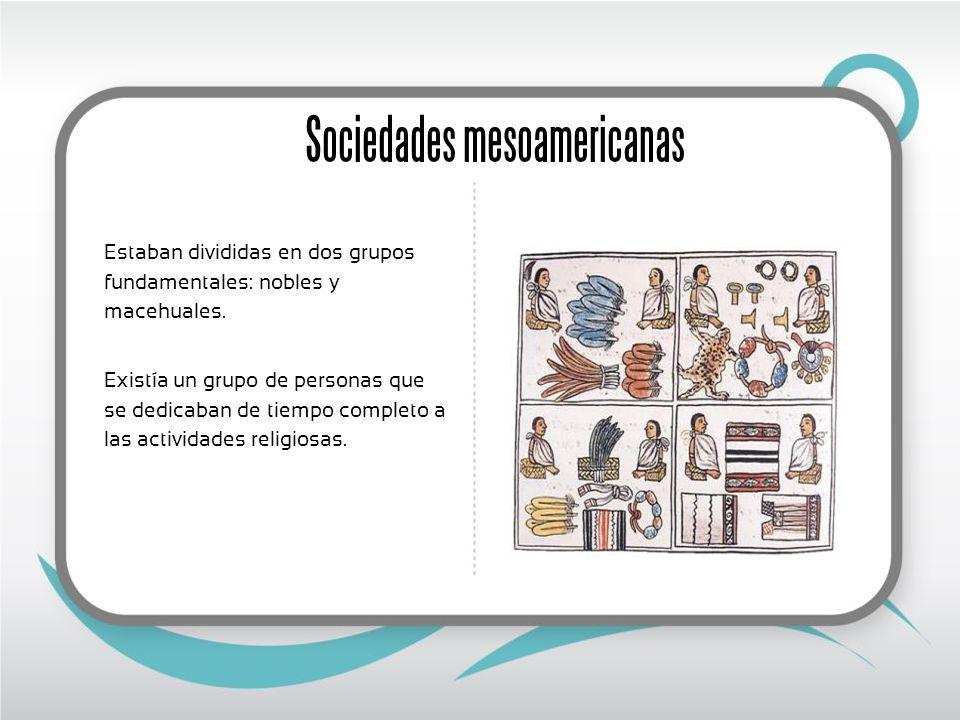 Sociedades mesoamericanas Estaban divididas en dos grupos fundamentales: nobles y macehuales. Existía un grupo de personas que se dedicaban de tiempo