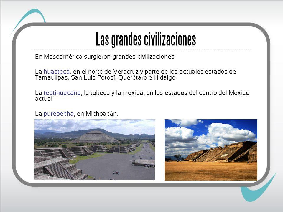 Las grandes civilizaciones En Mesoamérica surgieron grandes civilizaciones: La huasteca, en el norte de Veracruz y parte de los actuales estados de Tamaulipas, San Luis Potosí, Querétaro e Hidalgo.