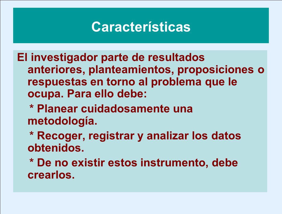 Características El investigador parte de resultados anteriores, planteamientos, proposiciones o respuestas en torno al problema que le ocupa. Para ell
