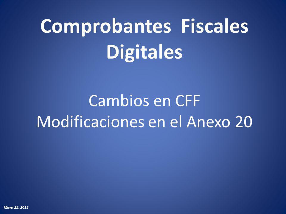 Comprobantes Fiscales Digitales Cambios en CFF Modificaciones en el Anexo 20 Mayo 25, 2012
