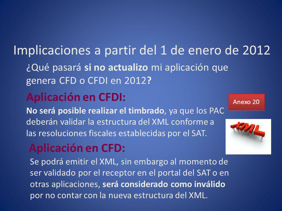 Implicaciones a partir del 1 de enero de 2012 ¿Qué pasará si no actualizo mi aplicación que genera CFD o CFDI en 2012? Anexo 20 Aplicación en CFDI: No