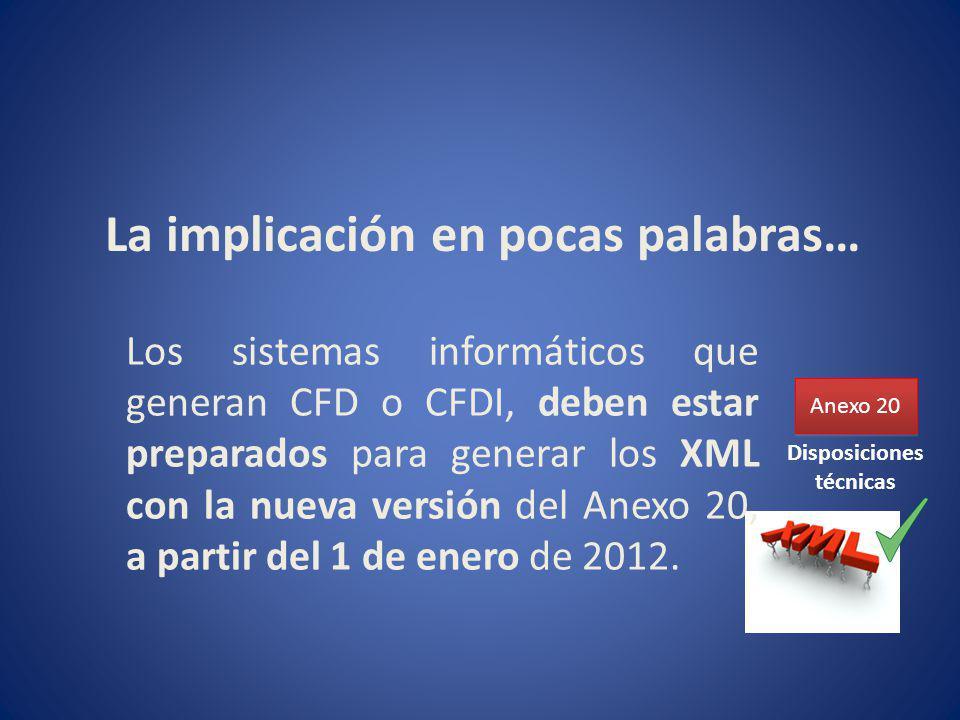 La implicación en pocas palabras… Anexo 20 Los sistemas informáticos que generan CFD o CFDI, deben estar preparados para generar los XML con la nueva versión del Anexo 20, a partir del 1 de enero de 2012.
