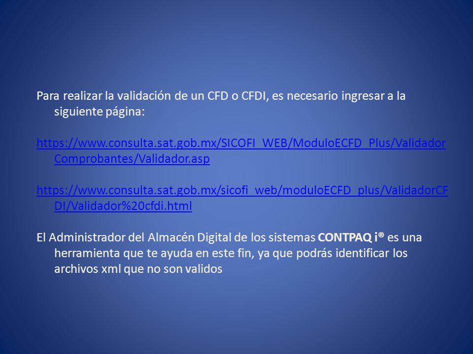 Para realizar la validación de un CFD o CFDI, es necesario ingresar a la siguiente página: https://www.consulta.sat.gob.mx/SICOFI_WEB/ModuloECFD_Plus/Validador Comprobantes/Validador.asp https://www.consulta.sat.gob.mx/sicofi_web/moduloECFD_plus/ValidadorCF DI/Validador%20cfdi.html El Administrador del Almacén Digital de los sistemas CONTPAQ i® es una herramienta que te ayuda en este fin, ya que podrás identificar los archivos xml que no son validos