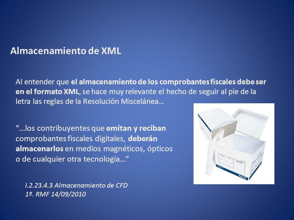 Almacenamiento de XML …los contribuyentes que emitan y reciban comprobantes fiscales digitales, deberán almacenarlos en medios magnéticos, ópticos o de cualquier otra tecnología… Al entender que el almacenamiento de los comprobantes fiscales debe ser en el formato XML, se hace muy relevante el hecho de seguir al pie de la letra las reglas de la Resolución Miscelánea… I.2.23.4.3 Almacenamiento de CFD 1ª.