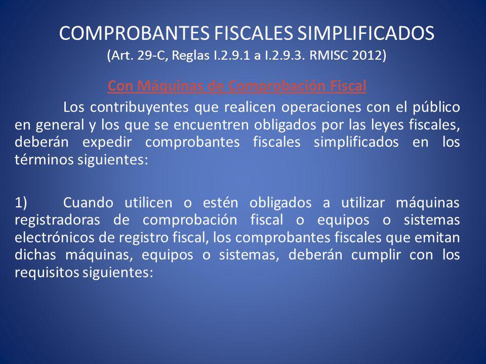 COMPROBANTES FISCALES SIMPLIFICADOS (Art. 29-C, Reglas I.2.9.1 a I.2.9.3. RMISC 2012) Con Máquinas de Comprobación Fiscal Los contribuyentes que reali