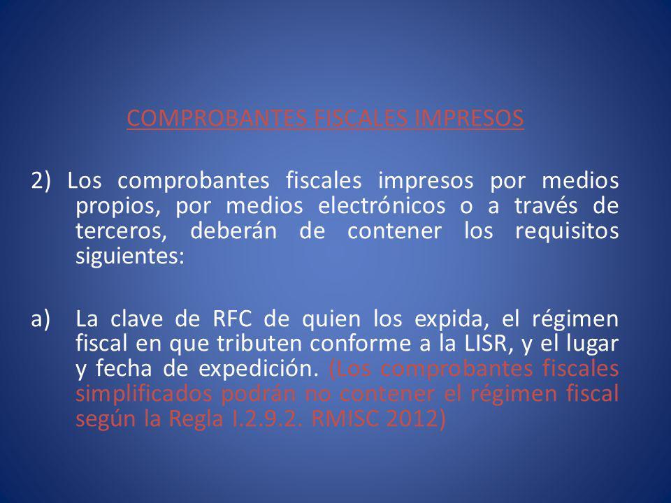 COMPROBANTES FISCALES IMPRESOS 2) Los comprobantes fiscales impresos por medios propios, por medios electrónicos o a través de terceros, deberán de contener los requisitos siguientes: a)La clave de RFC de quien los expida, el régimen fiscal en que tributen conforme a la LISR, y el lugar y fecha de expedición.