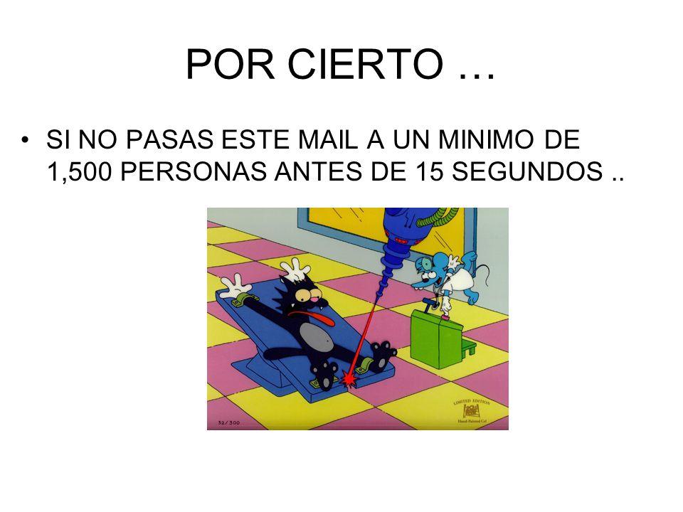 POR CIERTO … SI NO PASAS ESTE MAIL A UN MINIMO DE 1,500 PERSONAS ANTES DE 15 SEGUNDOS..