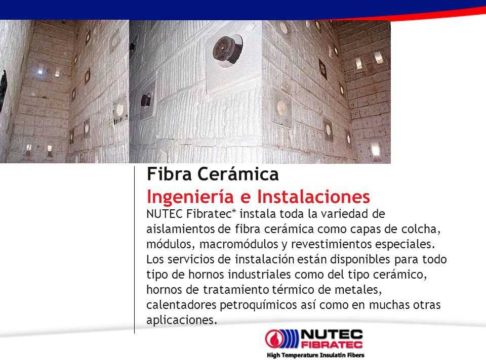 Fibra Cerámica Ingeniería e Instalaciones NUTEC Fibratec* instala toda la variedad de aislamientos de fibra cerámica como capas de colcha, módulos, macromódulos y revestimientos especiales.